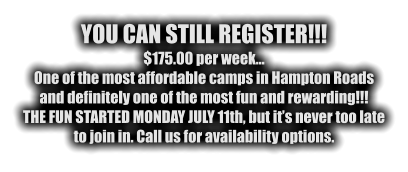 YOU CAN STILL REGISTER!!! $175.00 per week… One of the most affordable camps in Hampton Roads and definitely one of the most fun and rewarding!!! THE FUN STARTED MONDAY JULY 11th, but it's never too late to join in. Call us for availability options.